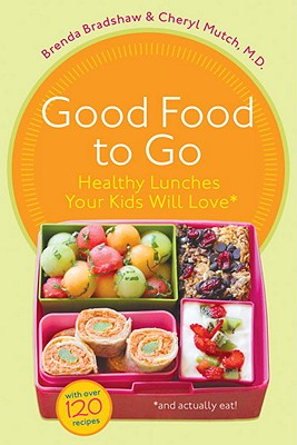 Good Food to Go: Healthy Lunches Your Kids Will Love (and Actually Eat) - Bradshaw, Brenda, and Mutch, Cheryl