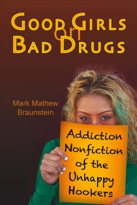Good Girls on Bad Drugs: Addiction Nonfiction of the Unhappy Hookers - Braunstein, Mark Mathew