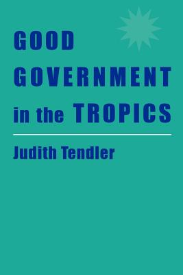 Good Government in the Tropics - Tendler, Judith, Professor