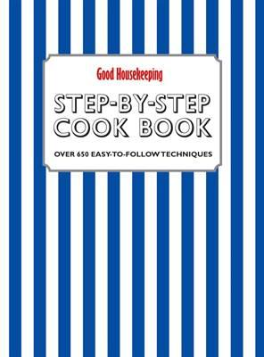 Good Housekeeping Step-by-Step Cookbook: Over 650 Easy-to-Follow Techniques - Good Housekeeping Institute