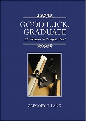 Good Luck, Graduate: 223 Thoughts for the Road Ahead - Lang, Gregory E, Dr.
