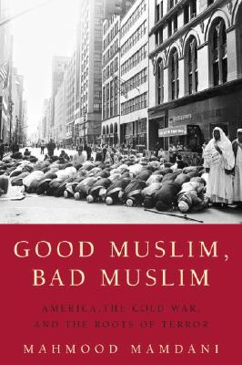 Good Muslim, Bad Muslim: America, the Cold War, and the Roots of Terror - Mamdani, Mahmood