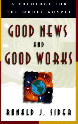 Good News and Good Works: A Theology for the Whole Gospel - Sider, Ronald J