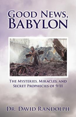 Good News, Babylon: The Mysteries, Miracles, and Secret Prophecies of 9/11 - Randolph, David, Dr.