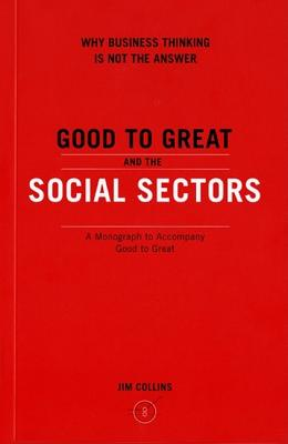 Good to Great and the Social Sectors a Monograph to Accompany Good to Great - Collins, James C, and Collins, Jim