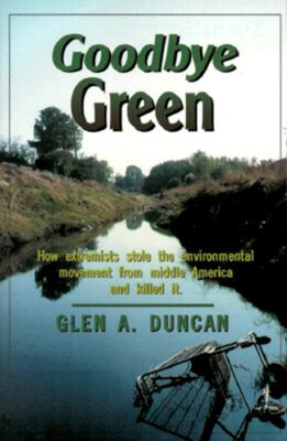 Goodbye Green: How Extremists Stole the Environmental Movement from Moderate America - Duncan, Glen A