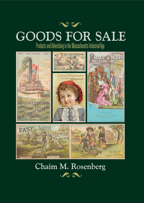 Goods for Sale: Products and Advertising in the Massachusetts Industrial Age - Rosenberg, Chaim M