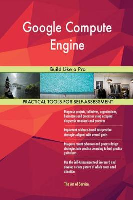 Google Compute Engine: Build Like a Pro - Blokdyk, Gerard