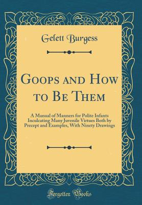 Goops and How to Be Them: A Manual of Manners for Polite Infants Inculcating Many Juvenile Virtues Both by Precept and Examples, with Ninety Drawings (Classic Reprint) - Burgess, Gelett