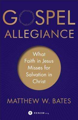 Gospel Allegiance: What Faith in Jesus Misses for Salvation in Christ - Bates, Matthew W
