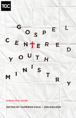 Gospel-Centered Youth Ministry: A Practical Guide - Cole, Cameron (Editor), and Nielson, Jon (Editor), and Depaul, Darren (Contributions by)