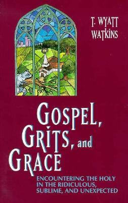 Gospel, Grits, and Grace: Encountering the Holy in the Ridiculous, Sublime, and Unexpected - Watkins, T Wyatt