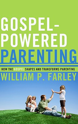 Gospel-Powered Parenting: How the Gospel Shapes and Transforms Parenting - Farley, William P