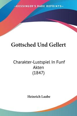 Gottsched Und Gellert: Charakter-Lustspiel in Funf Akten (1847) - Laube, Heinrich