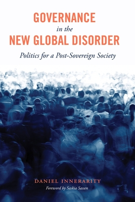 Governance in the New Global Disorder: Politics for a Post-Sovereign Society - Innerarity, Daniel, and Sassen, Saskia (Foreword by), and Kingery, Sandra (Translated by)