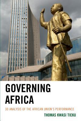 Governing Africa: 3D Analysis of the African Union's Performance - Tieku, Thomas Kwasi