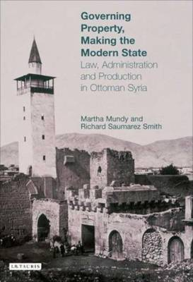Governing Property, Making the Modern State: Law, Administration and Production in Ottoman Syria - Mundy, Martha, and Smith, Richard Saumarez
