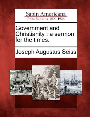 Government and Christianity: A Sermon for the Times. - Seiss, Joseph Augustus