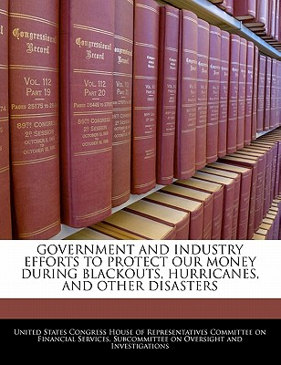 Government and Industry Efforts to Protect Our Money During Blackouts, Hurricanes, and Other Disasters - United States Congress House of Represen (Creator)