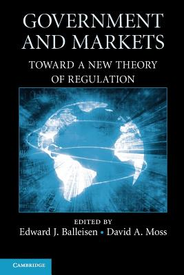 Government and Markets: Toward a New Theory of Regulation - Balleisen, Edward J. (Editor), and Moss, David A. (Editor)