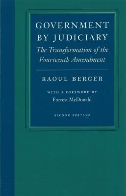 Government by Judiciary: The Transformation of the Fourteenth Amendment - Berger, Raoul, and McDonald, Forrest (Foreword by)