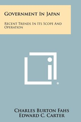 Government in Japan: Recent Trends in Its Scope and Operation - Fahs, Charles Burton, and Carter, Edward C (Foreword by)