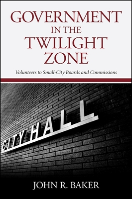 Government in the Twilight Zone: Volunteers to Small-City Boards and Commissions - Baker, John R, Professor