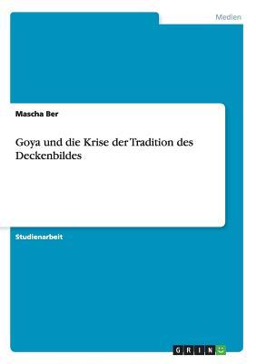 Goya Und Die Krise Der Tradition Des Deckenbildes - Ber, Mascha