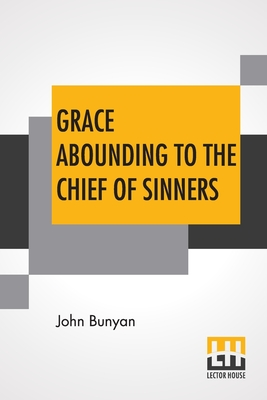 Grace Abounding To The Chief Of Sinners: In A Faithful Account Of The Life And Death Of John Bunyan Or A Brief Relation Of The Exceeding Mercy Of God In Christ To Him - Bunyan, John