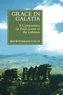 Grace in Galatia: A Commentary on Paul's Letter to the Galatians - Witherington, Ben, III