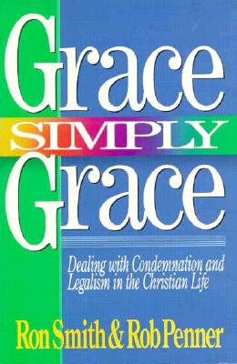 Grace Simply Grace: Dealing with Condemnation and Legalism in the Christian Life - Smith, Ron, and Penner, Rob
