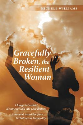 Gracefully Broken, the Resilient Woman: Change Is Possible! It's Time to Walk Into Your Destiny! a Woman's Transition from Turbulence to Tranquility - Williams, Michele
