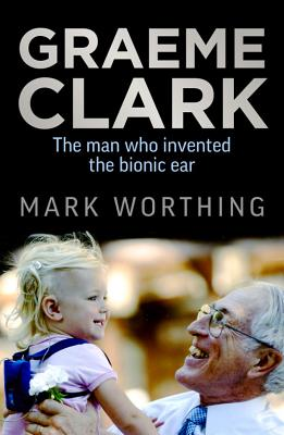 Graeme Clark: The Man Who Invented the Bionic Ear - Worthing, Mark