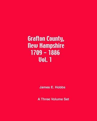 Grafton County, New Hampshire 1709 - 1886 Vol. 1 - Hobbs, James E