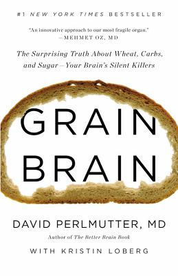 Grain Brain: The Surprising Truth about Wheat, Carbs, and Sugar--Your Brain's Silent Killers - Perlmutter, David, MD, and Loberg, Kristin