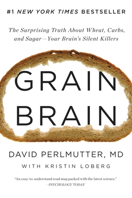 Grain Brain: The Surprising Truth about Wheat, Carbs, and Sugar--Your Brain's Silent Killers - Perlmutter, David, M.D, and Loberg, Kristin