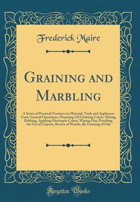 Graining and Marbling: A Series of Practical Treatises on Material, Tools and Appliances Used, General Operations, Preparing Oil Graining Colors, Mixing, Rubbing, Applying Distemper Colors, Wiping Out, Penciling, the Use of Crayons, Review of Woods, the G - Maire, Frederick