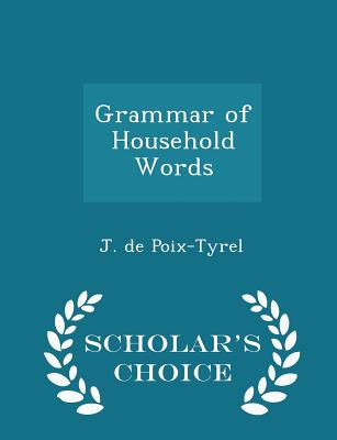 Grammar of Household Words - Scholar's Choice Edition - Poix-Tyrel, J De