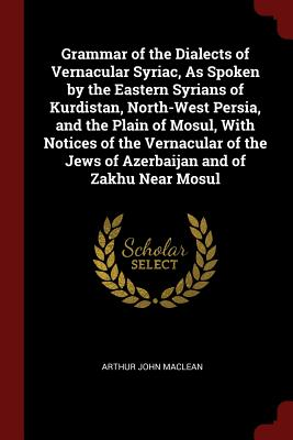 Grammar of the Dialects of Vernacular Syriac, as Spoken by the Eastern Syrians of Kurdistan, North-West Persia, and the Plain of Mosul, with Notices of the Vernacular of the Jews of Azerbaijan and of Zakhu Near Mosul - MacLean, Arthur John
