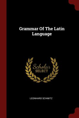 Grammar of the Latin Language - Schmitz, Leonhard