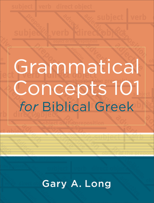 Grammatical Concepts 101 for Biblical Greek: Learning Biblical Greek Grammatical Concepts Through English Grammar - Long, Gary a