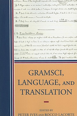 Gramsci, Language, and Translation - Ives, Peter (Contributions by), and Lacorte, Rocco (Editor), and Baratta, Giorgio (Contributions by)