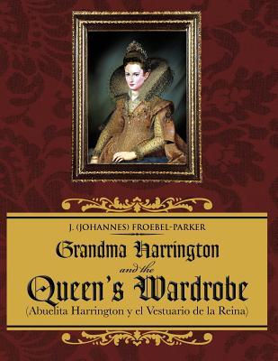 Grandma Harrington and the Queen's Wardrobe: (Abuelita Harrington Y El Vestuario De La Reina) - Froebel-Parker, J. (Johannes)
