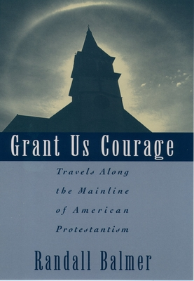 Grant Us Courage: Travels Along the Mainline of American Protestantism - Balmer, Randall Herbert, PH.D.