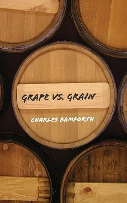 Grape Vs. Grain: A Historical, Technological, and Social Comparison of Wine and Beer - Bamforth, Charles W