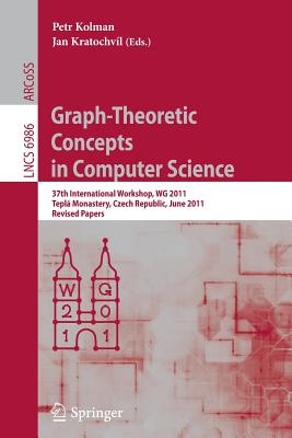 Graph-Theoretic Concepts in Computer Science: 37th International Workshop, Wg 2011, Teplá Monastery, Czech Republic, June 21-24, 2011, Revised Papers - Kolman, Petr (Editor), and Kratochvíl, Jan (Editor)