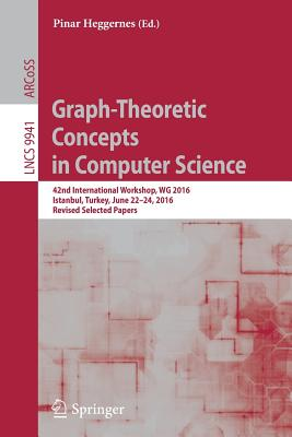 Graph-Theoretic Concepts in Computer Science: 42nd International Workshop, Wg 2016, Istanbul, Turkey, June 22-24, 2016, Revised Selected Papers - Heggernes, Pinar (Editor)