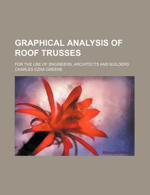 Graphical analysis of roof trusses; for the use of engineers, architects and builders - Greene, Charles Ezra