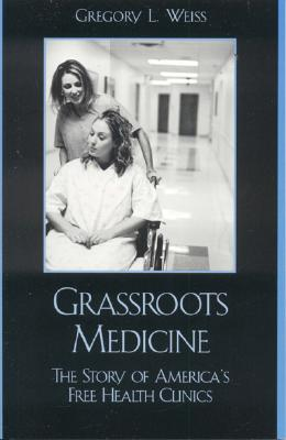 Grassroots Medicine: The Story of America's Free Health Clinics - Weiss, Gregory L.