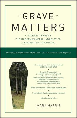 Grave Matters: A Journey Through the Modern Funeral Industry to a Natural Way of Burial - Harris, Mark